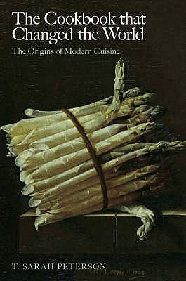 The Cookbook That Changed the World: The Origins of Modern Cuisine - Peterson, T.Sarah