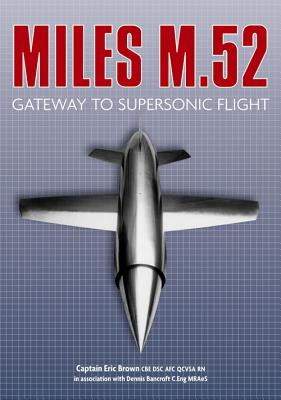 The Miles M.52: Gateway to Supersonic Flight - Brown, Eric, Captain