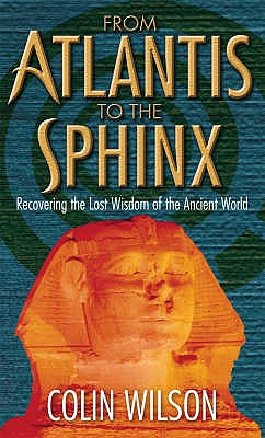 From Atlantis to the Sphinx: Recovering the Lost Wisdom of the Ancient World - Wilson, Colin