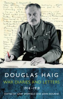 Douglas Haig: War Diaries and Letters 1914-1918 - Sheffield, Gary, Professor (Editor), and Bourne, John (Editor)