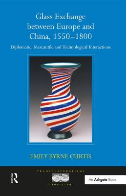Glass Exchange Between Europe and China, 1550-1800: Diplomatic, Mercantile and Technological Interactions - Curtis, Emily Byrne