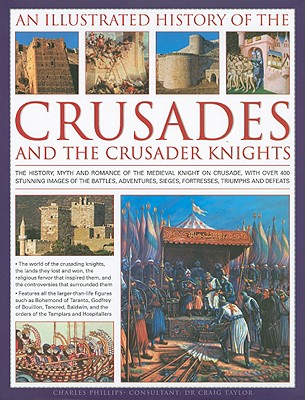 An Illustrated History of the Crusades and the Crusader Knights: The History, Myth and Romance of the Medieval Knight on Crusade, with Over 400 Stunning Images of the Battles, Adventures, Sieges, Fortresses, Triumphs and Defeats - Phillips, Charles, and Taylor, Craig, Dr., Dph (Consultant editor)