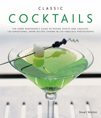 Classic Cocktails: The Home Bartender's Guide to Mixing Spirits and Liqueurs: 150 Sensational Drink Recipes Shown in 250 Fabulous Photographs - Walton, Stuart