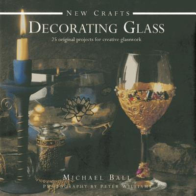 New Crafts: Decorating Glass: 25 Original Projects for Creative Glasswork - Ball, Michael, and Williams, Peter