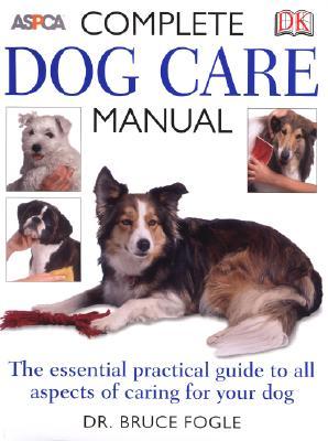 ASPCA Complete Dog Care Manual - Fogle, Bruce, Dr., DVM, and Caras, Roger (Foreword by)