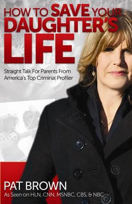 How to Save Your Daughter's Life: Straight Talk for Parents from America's Top Criminal Profiler - Brown, Pat