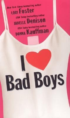I Love Bad Boys - Foster, Lori, and Denison, Janelle, and Kauffman, Donna