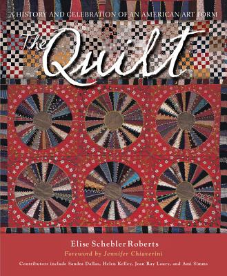 The Quilt: A History and Celebration of an American Art Form - Schebler Roberts, Elise, and Chiaverini, Jennifer (Foreword by), and Dallas, Sandra (Contributions by)