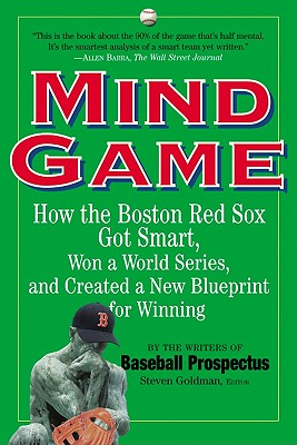 Mind Game: How the Boston Red Sox Got Smart, Won a World Series, and Created a New Blueprint for Winning - Goldman, Steve (Editor), and Baseball Prospectus Team of Experts (Editor)