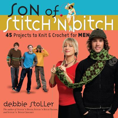 Son of Stitch 'n Bitch: 45 Projects to Knit and Crochet for Men - Stoller, Debbie, and Wolf, Anna (Photographer)