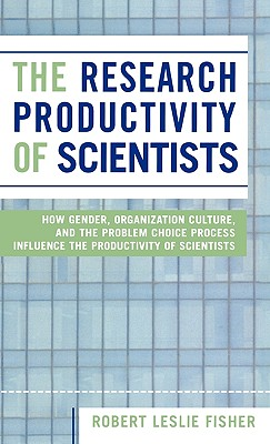 The Research Productivity of Scientists: How Gender, Organization Culture, and the Problem Choice Process Influence the Productivity of Scientists - Fisher, Robert Leslie