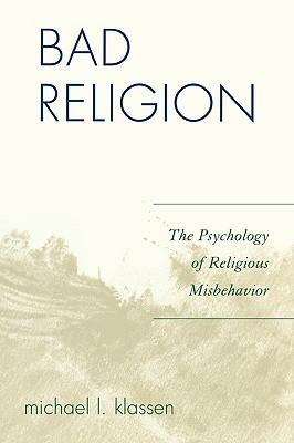 Bad Religion: The Psychology of Religious Misbehavior - Klassen, Michael L