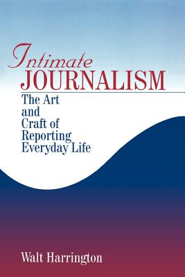Intimate Journalism: The Art and Craft of Reporting Everyday Life - Harrington, Walt (Editor)
