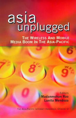 Asia Unplugged: The Wireless and Mobile Media Boom in the Asia-Pacific - Rao, Madanmohan, and Mendoza, Lumita (Editor), and Mendoza, Lunita (Editor)