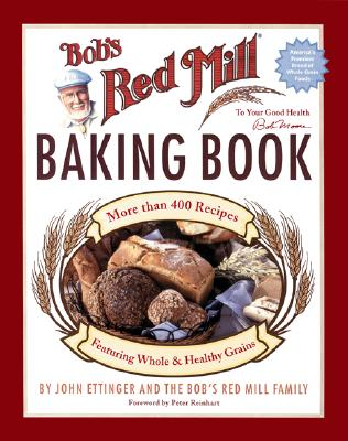 Bob's Red Mill Baking Book: More Than 400 Recipes Featuring Whole & Healthy Grains - Ettinger, John, and Bob's Red Mill Family (Creator), and Reinhart, Peter (Foreword by)