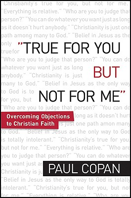 True for You But Not for Me: Overcoming Objections to Christian Faith - Copan, Paul, Ph.D.
