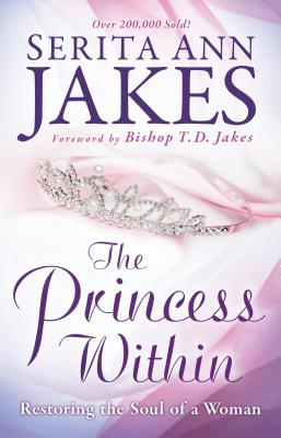 The Princess Within: Restoring the Soul of a Woman - Jakes, Serita Ann, and Jakes, T D (Foreword by)