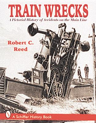 Train Wrecks: A Pictorial History of Accidents on the Main Line - Reed, Robert Carroll