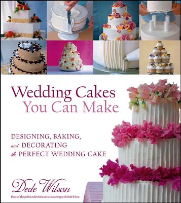 Wedding Cakes You Can Make: Designing, Baking, and Decorating the Perfect Wedding Cake - Wilson, Dede
