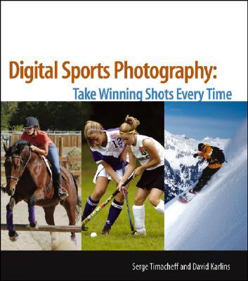 Digital Sports Photography: Take Winning Shots Every Time - Timacheff, Serge, and Karlins, David