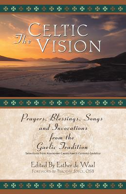 The Celtic Vision: Prayers, Blessings, Songs, and Invocations from Alexander Carmichael's Carmina Gadelica - De Waal, Esther (Editor), and Carmichael, Alexander (Editor), and Joyce, Timothy J, O.S.B. (Foreword by)