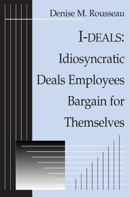 I-Deals: Idiosyncratic Deals Employees Bargain for Themselves - Rousseau, Denise M, Ph.D.