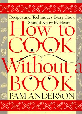 How to Cook Without a Book: Recipes and Techniques Every Cook Should Know by Heart - Anderson, Pam
