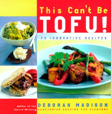 This Can't Be Tofu!: 75 Recipes to Cook Something You Never Thought You Would--And Love Every Bite - Madison, Deborah