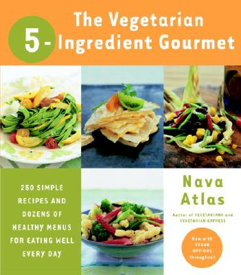 The Vegetarian 5-Ingredient Gourmet: 250 Simple Recipes and Dozens of Healthy Menus for Eating Well Every Day - Atlas, Nava