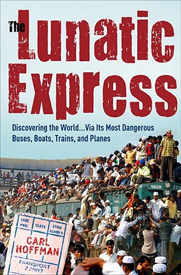 The Lunatic Express: Discovering the World . . . Via Its Most Dangerous Buses, Boats, Trains, and Planes - Hoffman, Carl