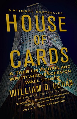 House of Cards: A Tale of Hubris and Wretched Excess on Wall Street - Cohan, William D