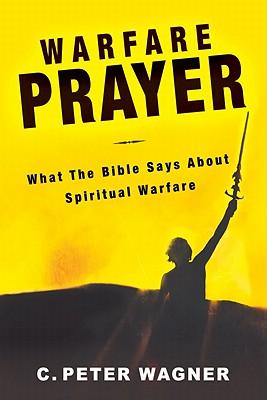 Warfare Prayer: What the Bible Says about Spiritual Warfare - Wagner, C Peter, PH.D.