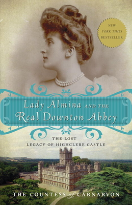 Lady Almina and the Real Downton Abbey: The Lost Legacy of Highclere Castle - Carnarvon, Fiona, Countess, and The Countess of Carnarvon