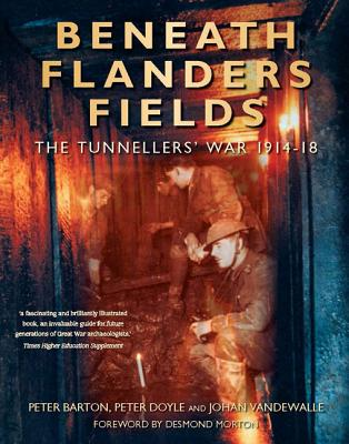 Beneath Flanders Fields: The Tunnellers' War 1914-18 - Barton, Peter, and Doyle, Peter, and Vandewalle, Johan