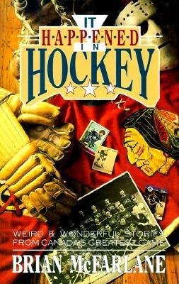 It Happened in Hockey: Weird & Wonderful Stories from Canada's Greatest Game - McFarlane, Brian (Preface by)