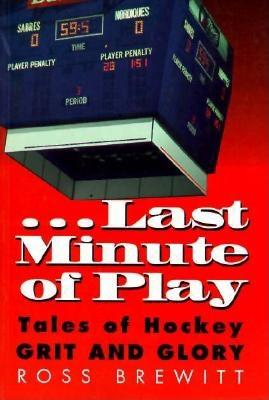 Last Minute of Play: Tales of Hockey Grit and Glory - Brewitt, Ross
