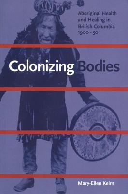 Colonizing Bodies: Aboriginal Health and Healing in British Columbia, 1900-50 - Kelm, Mary-Ellen