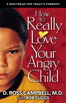 How to Really Love Your Angry Child - Campbell, Ross, M.D., and Campbell, D Ross, and A01