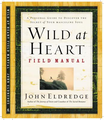 Wild at Heart Field Manual: A Personal Guide to Discover the Secret of Your Masculine Soul - Eldredge, John