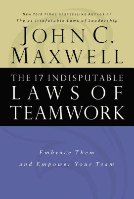 The 17 Indisputable Laws of Teamwork: Embrace Them and Empower Your Team - Maxwell, John C