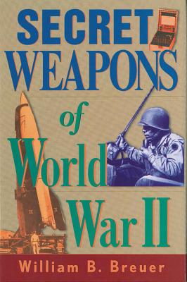 Secret Weapons of World War II - Breuer, William B