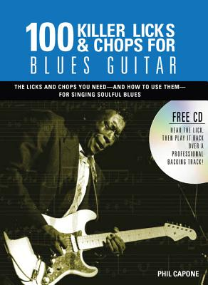 100 Killer Licks & Chops for Blues Guitar: The Licks & Chops You Need - And How to Use Them - For Singing Soulful Blues - Capone, Phil