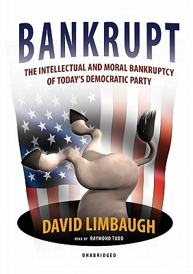 Bankrupt: The Intellectual and Moral Bankruptcy of Today's Democratic Party - Limbaugh, David, and Todd, Raymond (Read by)