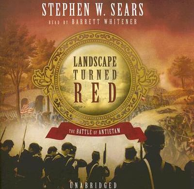 Landscape Turned Red: The Battle of Antietam - Sears, Stephen W, and Whitener, Barrett (Read by)