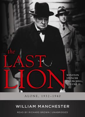 The Last Lion, Volume 2: Winston Spencer Churchill, Alone, 1932-1940 - Manchester, William, and Brown, Richard (Read by)