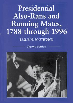 Presidential Also-Rans and Running Mates, 1788 Through 1996 - Southwick, Leslie H (Compiled by)