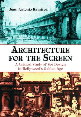 Architecture for the Screen: A Critical Study of Set Design in Hollywoods Golden Age - Ramirez, Juan Antonio, and Rammrez, Juan Antonio, and Moffitt, John F (Translated by)