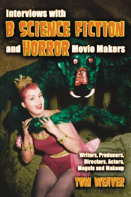 Interviews with B Science Fiction and Horror Movie Makers: Writers, Producers, Directors, Actors, Moguls and Makeup - Weaver, Tom, and Brunas, John, and Brunas, Michael