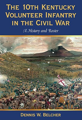 The 10th Kentucky Volunteer Infantry in the Civil War: A History and Roster - Belcher, Dennis W