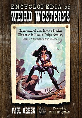 Encyclopedia of Weird Westerns: Supernatural and Science Fiction Elements in Novels, Pulps, Comics, Films, Television and Games - Green, Paul, and Hoffman, Mike (Foreword by)